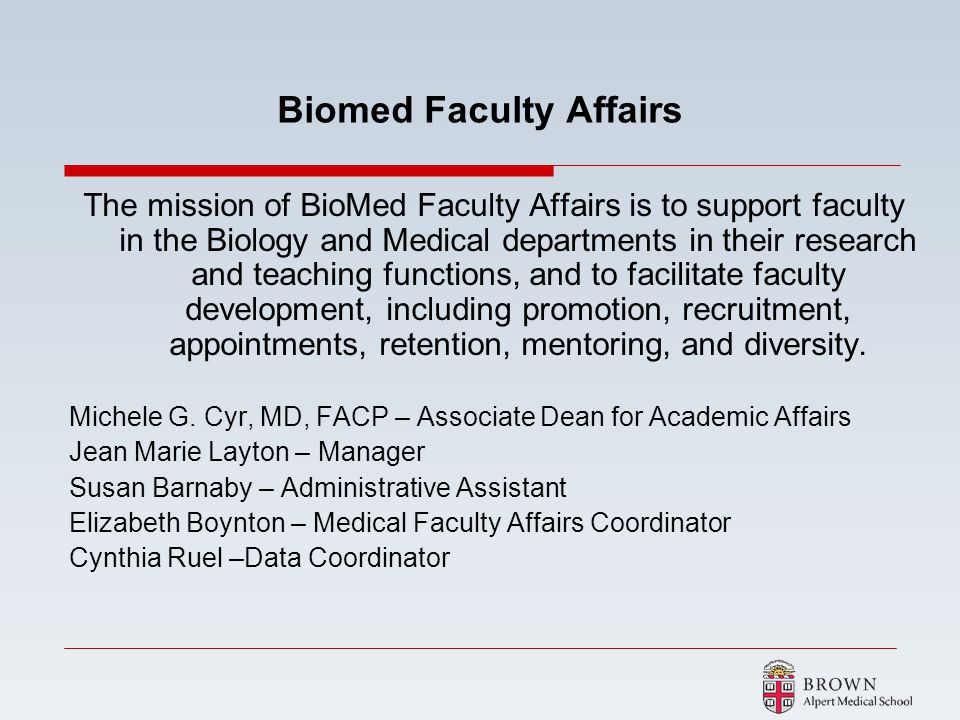 Biomed Faculty Affairs The mission of BioMed Faculty Affairs is to support faculty in the Biology and Medical departments in their research and teachi