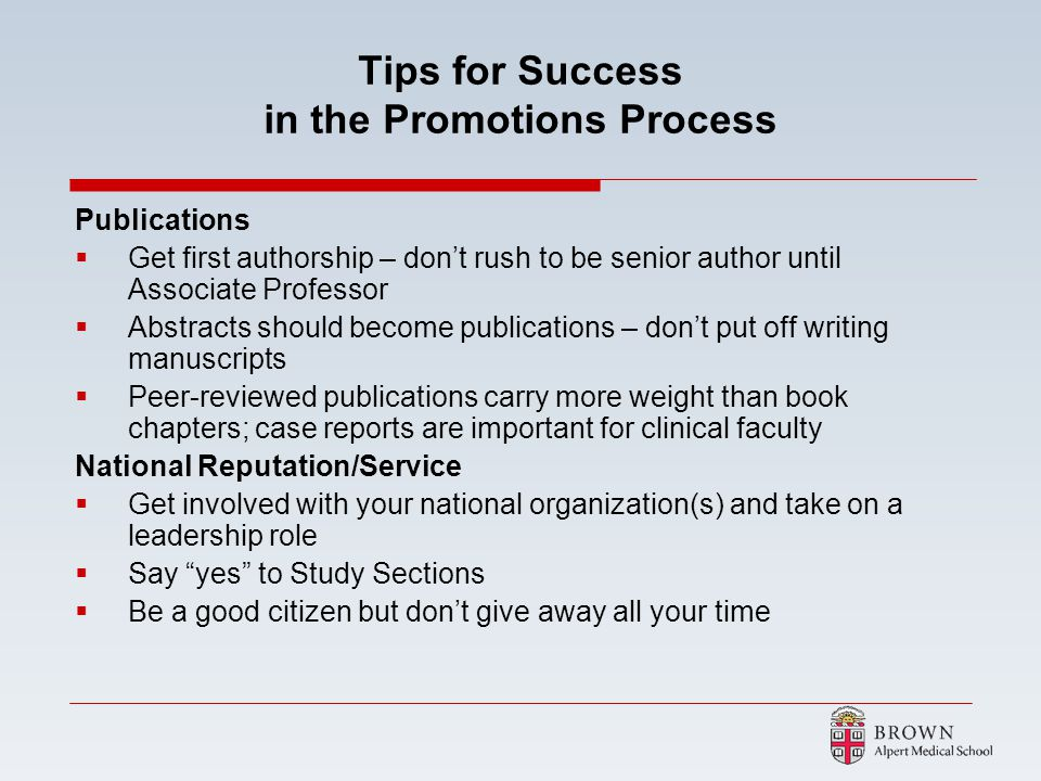 Tips for Success in the Promotions Process Publications Get first authorship – dont rush to be senior author until Associate Professor Abstracts shoul