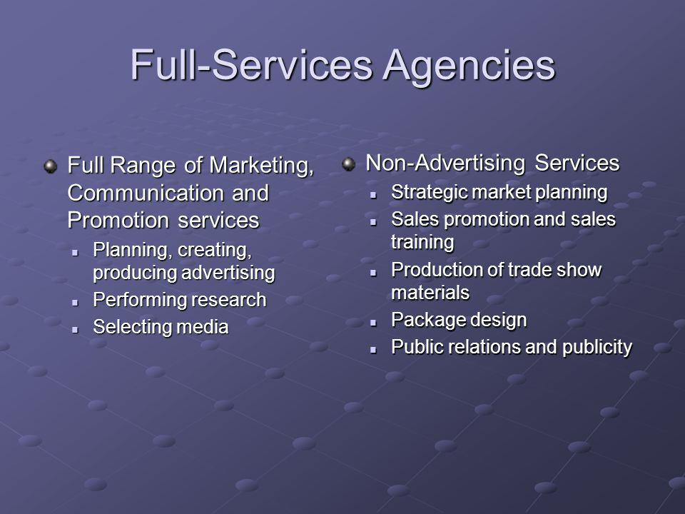 Full-Services Agencies Full Range of Marketing, Communication and Promotion services Planning, creating, producing advertising Planning, creating, pro