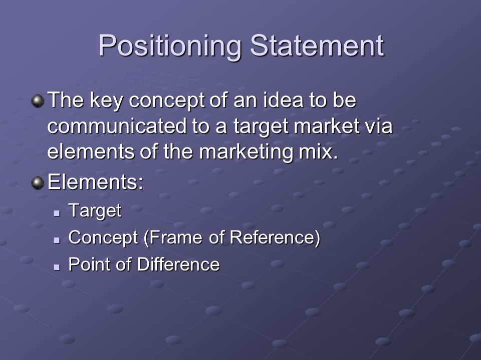 Positioning Statement The key concept of an idea to be communicated to a target market via elements of the marketing mix. Elements: Target Target Conc