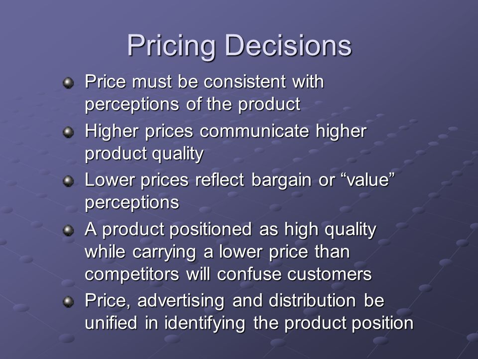Pricing Decisions Price must be consistent with perceptions of the product Higher prices communicate higher product quality Lower prices reflect barga
