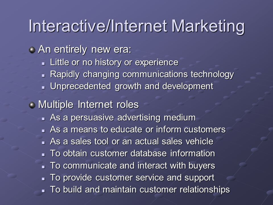 Interactive/Internet Marketing An entirely new era: Little or no history or experience Little or no history or experience Rapidly changing communicati