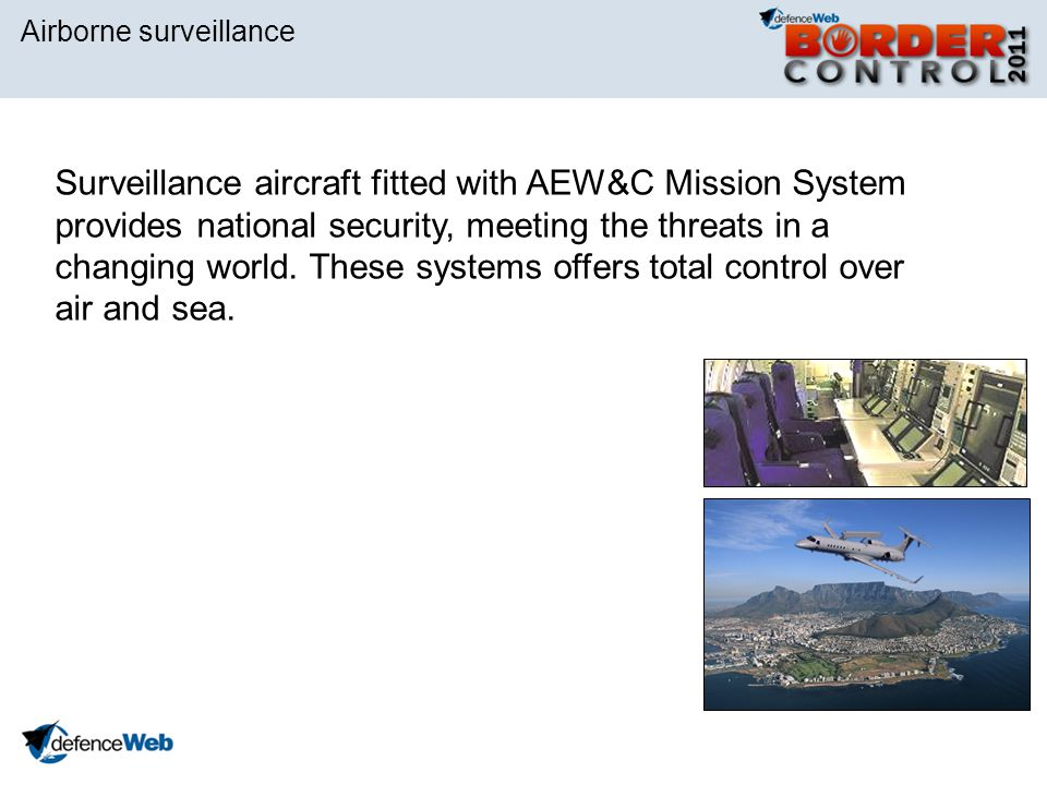 Airborne surveillance Surveillance aircraft fitted with AEW&C Mission System provides national security, meeting the threats in a changing world. Thes
