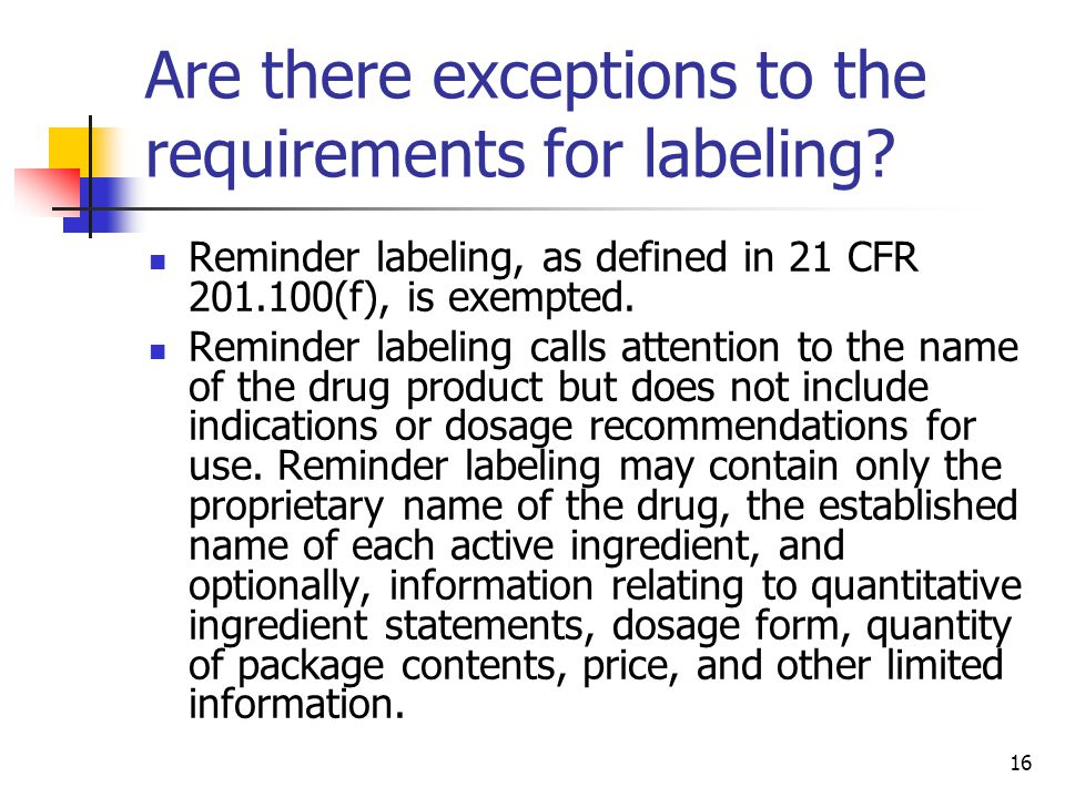 16 Are there exceptions to the requirements for labeling? Reminder labeling, as defined in 21 CFR 201.100(f), is exempted. Reminder labeling calls att