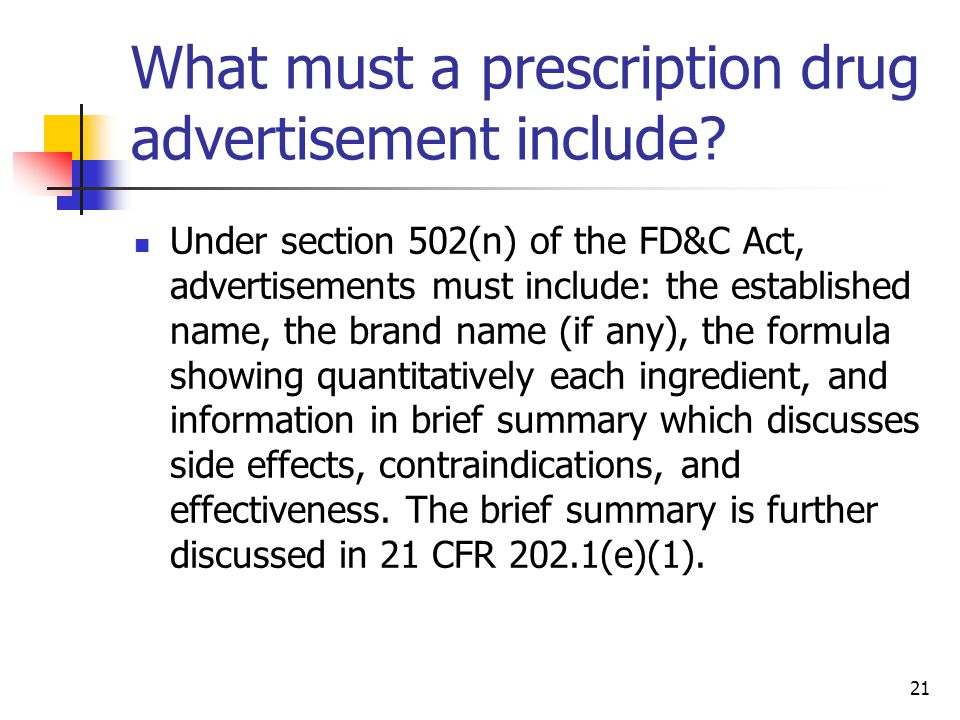 21 What must a prescription drug advertisement include? Under section 502(n) of the FD&C Act, advertisements must include: the established name, the b