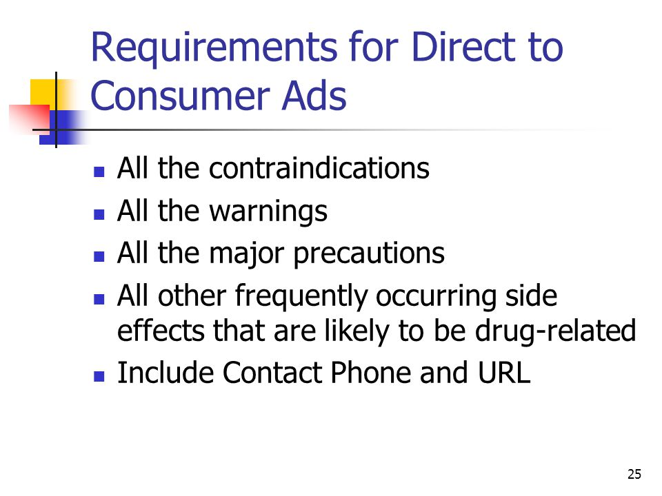 25 Requirements for Direct to Consumer Ads All the contraindications All the warnings All the major precautions All other frequently occurring side ef