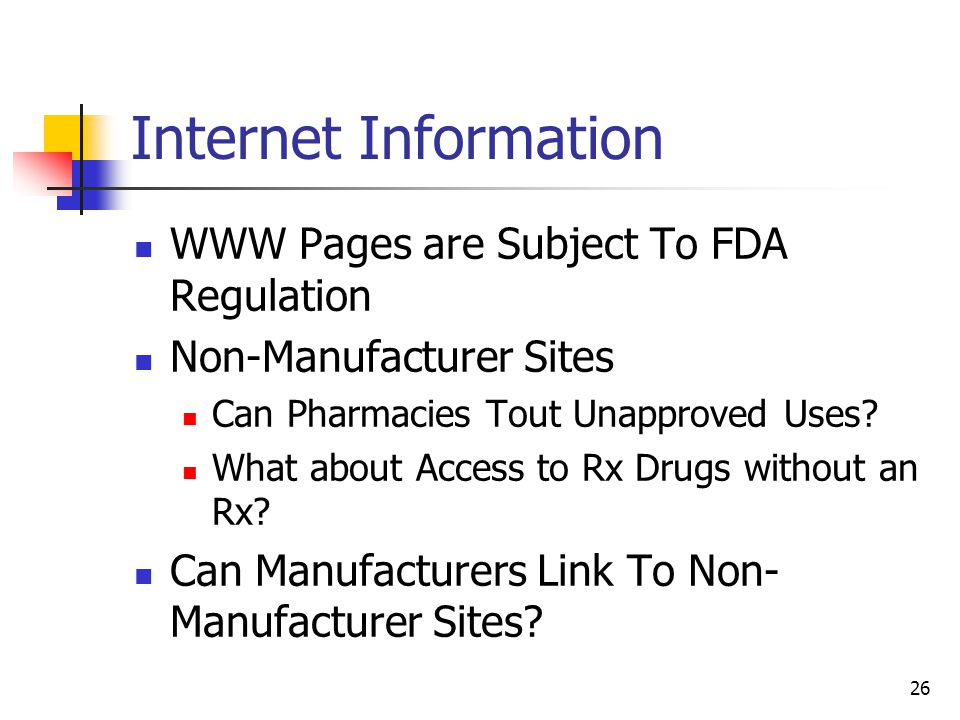 26 Internet Information WWW Pages are Subject To FDA Regulation Non-Manufacturer Sites Can Pharmacies Tout Unapproved Uses? What about Access to Rx Dr