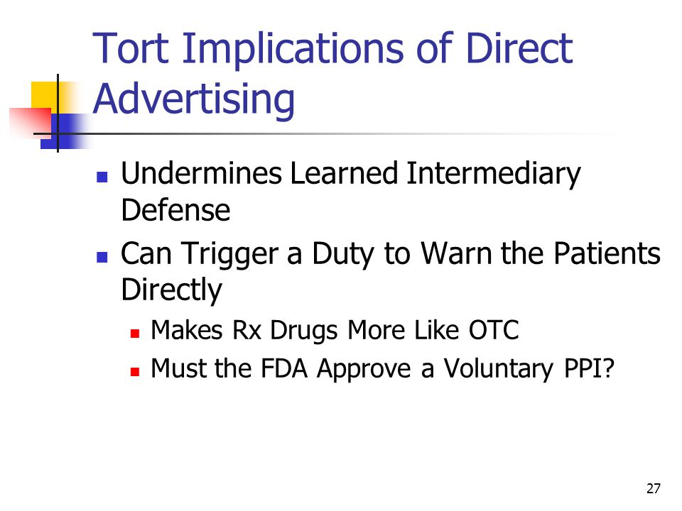 27 Tort Implications of Direct Advertising Undermines Learned Intermediary Defense Can Trigger a Duty to Warn the Patients Directly Makes Rx Drugs Mor