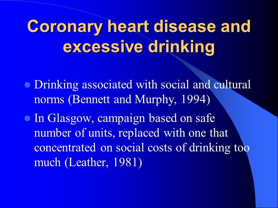 Coronary heart disease and excessive drinking Drinking associated with social and cultural norms (Bennett and Murphy, 1994) In Glasgow, campaign based