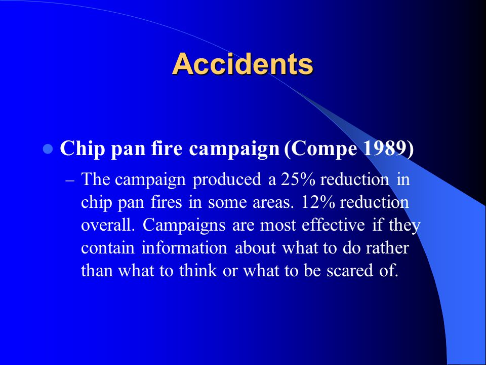 Accidents Chip pan fire campaign (Compe 1989) – The campaign produced a 25% reduction in chip pan fires in some areas. 12% reduction overall. Campaign