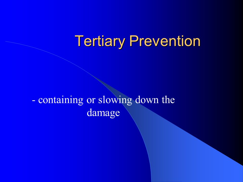 Tertiary Prevention - containing or slowing down the damage