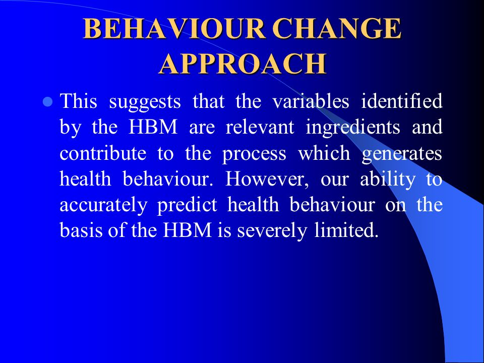 BEHAVIOUR CHANGE APPROACH This suggests that the variables identified by the HBM are relevant ingredients and contribute to the process which generate