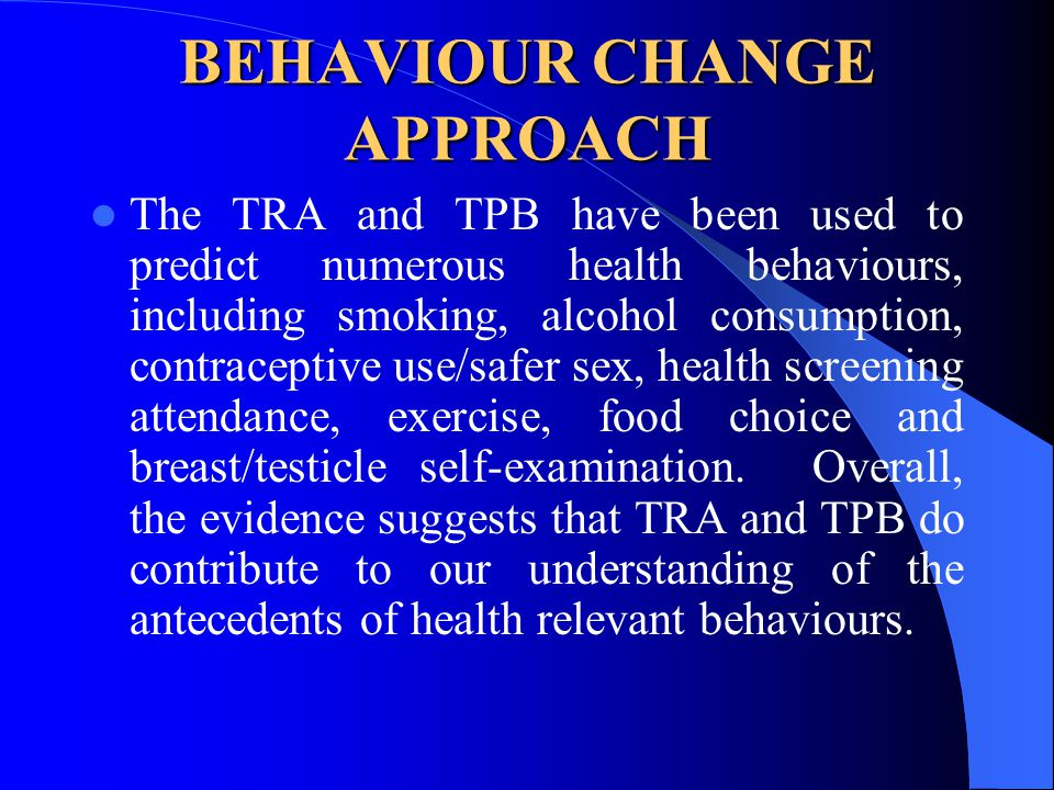 BEHAVIOUR CHANGE APPROACH The TRA and TPB have been used to predict numerous health behaviours, including smoking, alcohol consumption, contraceptive