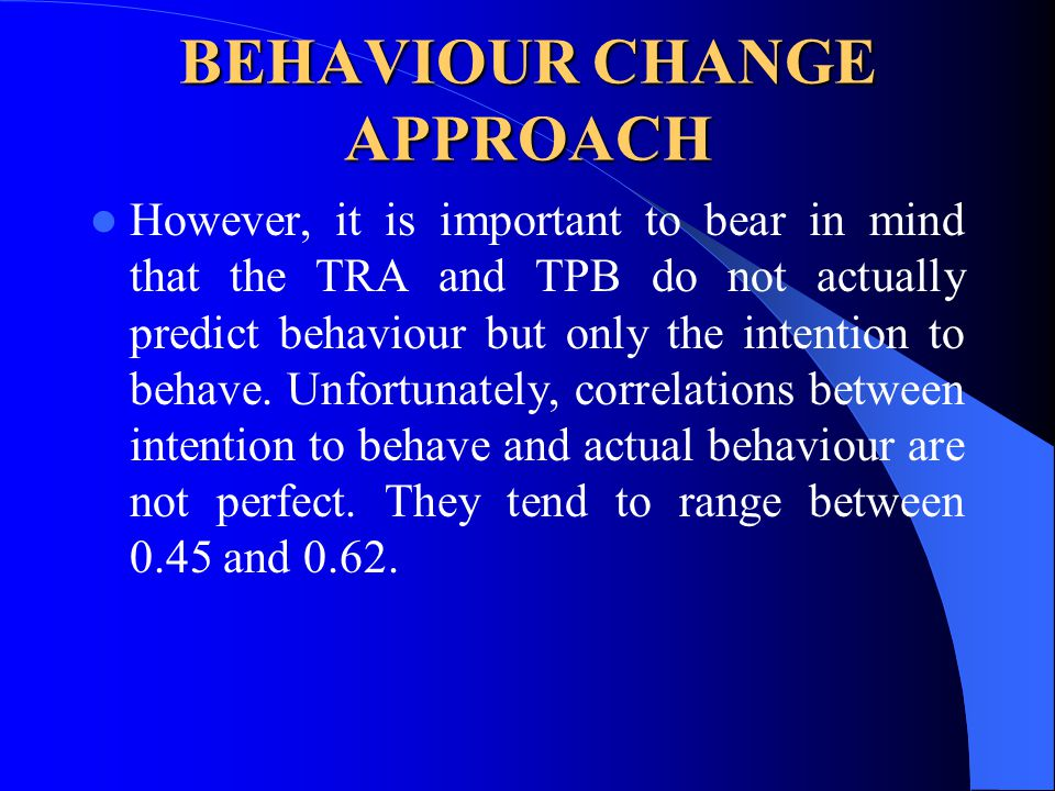 BEHAVIOUR CHANGE APPROACH However, it is important to bear in mind that the TRA and TPB do not actually predict behaviour but only the intention to be