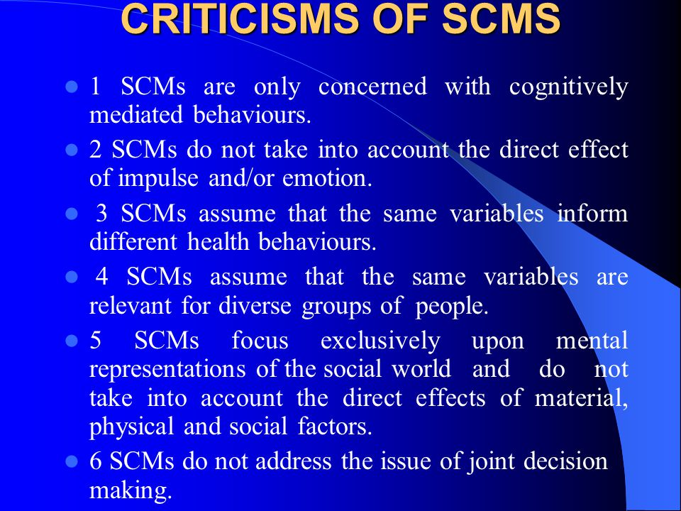 CRITICISMS OF SCMS 1 SCMs are only concerned with cognitively mediated behaviours. 2 SCMs do not take into account the direct effect of impulse and/or