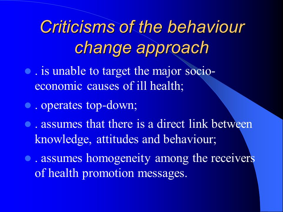 Criticisms of the behaviour change approach. is unable to target the major socio- economic causes of ill health;. operates top-down;. assumes that the