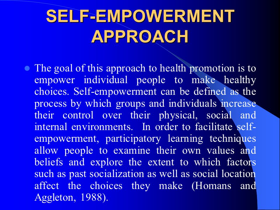 SELF-EMPOWERMENT APPROACH The goal of this approach to health promotion is to empower individual people to make healthy choices. Self-empowerment can