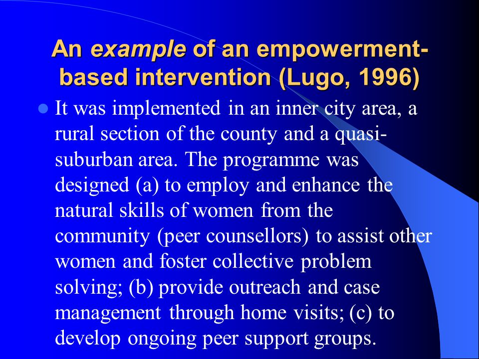 An example of an empowerment- based intervention (Lugo, 1996) It was implemented in an inner city area, a rural section of the county and a quasi- sub