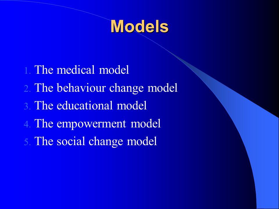 Models 1. The medical model 2. The behaviour change model 3. The educational model 4. The empowerment model 5. The social change model
