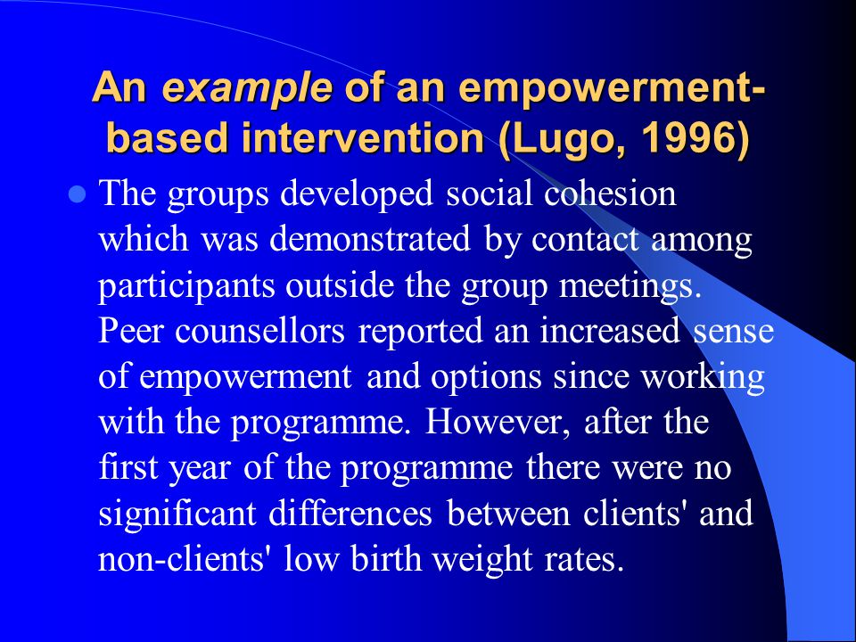 An example of an empowerment- based intervention (Lugo, 1996) The groups developed social cohesion which was demonstrated by contact among participant