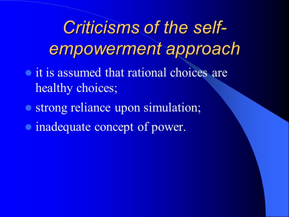 Criticisms of the self- empowerment approach it is assumed that rational choices are healthy choices; strong reliance upon simulation; inadequate conc