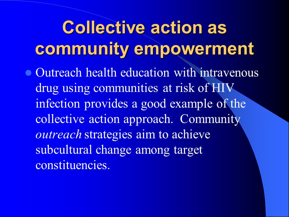 Collective action as community empowerment Outreach health education with intravenous drug using communities at risk of HIV infection provides a good