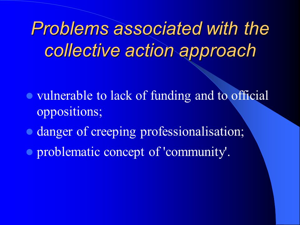 Problems associated with the collective action approach vulnerable to lack of funding and to official oppositions; danger of creeping professionalisat