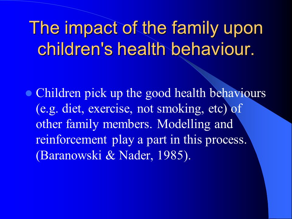 The impact of the family upon children's health behaviour. Children pick up the good health behaviours (e.g. diet, exercise, not smoking, etc) of othe