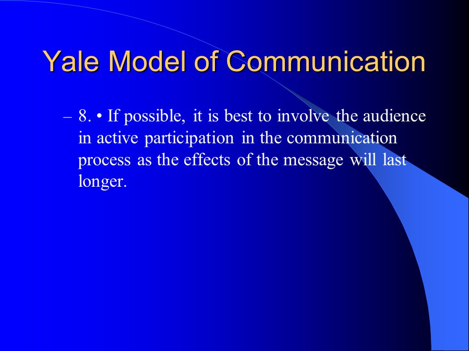 Yale Model of Communication – 8. If possible, it is best to involve the audience in active participation in the communication process as the effects o