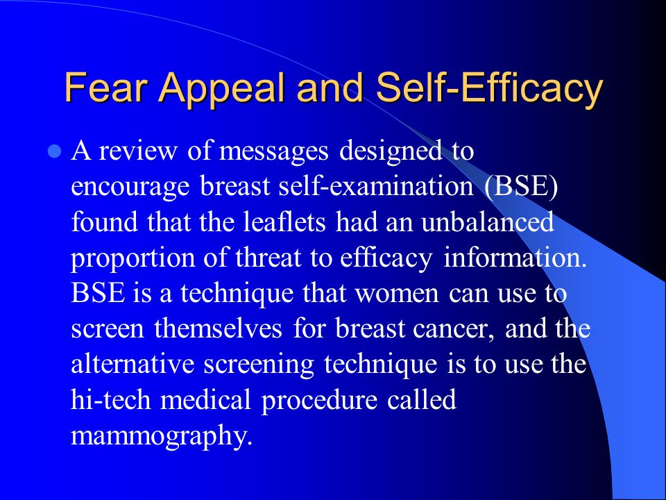 Fear Appeal and Self-Efficacy A review of messages designed to encourage breast self-examination (BSE) found that the leaflets had an unbalanced propo