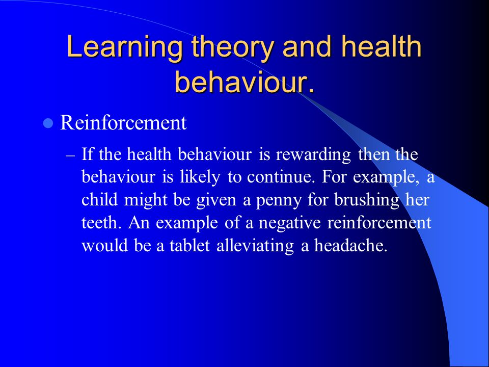 Learning theory and health behaviour. Reinforcement – If the health behaviour is rewarding then the behaviour is likely to continue. For example, a ch