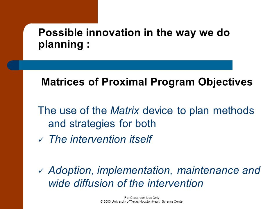 For Classroom Use Only © 2003 University of Texas Houston Health Science Center Possible innovation in the way we do planning : Matrices of Proximal P