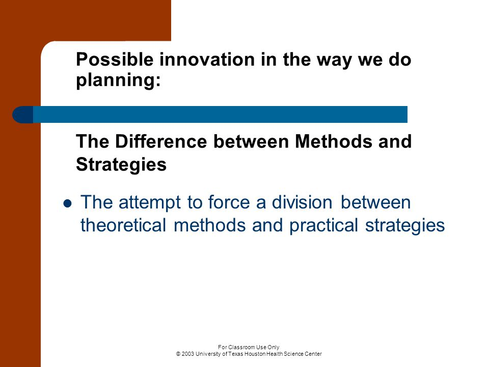 For Classroom Use Only © 2003 University of Texas Houston Health Science Center Possible innovation in the way we do planning: The Difference between Methods and Strategies The attempt to force a division between theoretical methods and practical strategies