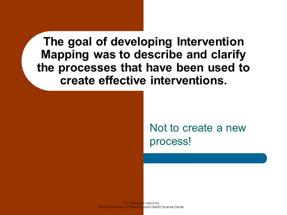 For Classroom Use Only © 2003 University of Texas Houston Health Science Center The goal of developing Intervention Mapping was to describe and clarify the processes that have been used to create effective interventions.