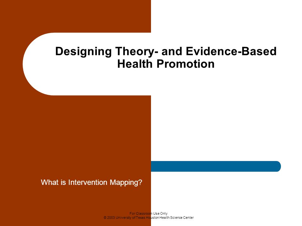 For Classroom Use Only © 2003 University of Texas Houston Health Science Center Designing Theory- and Evidence-Based Health Promotion What is Intervention Mapping