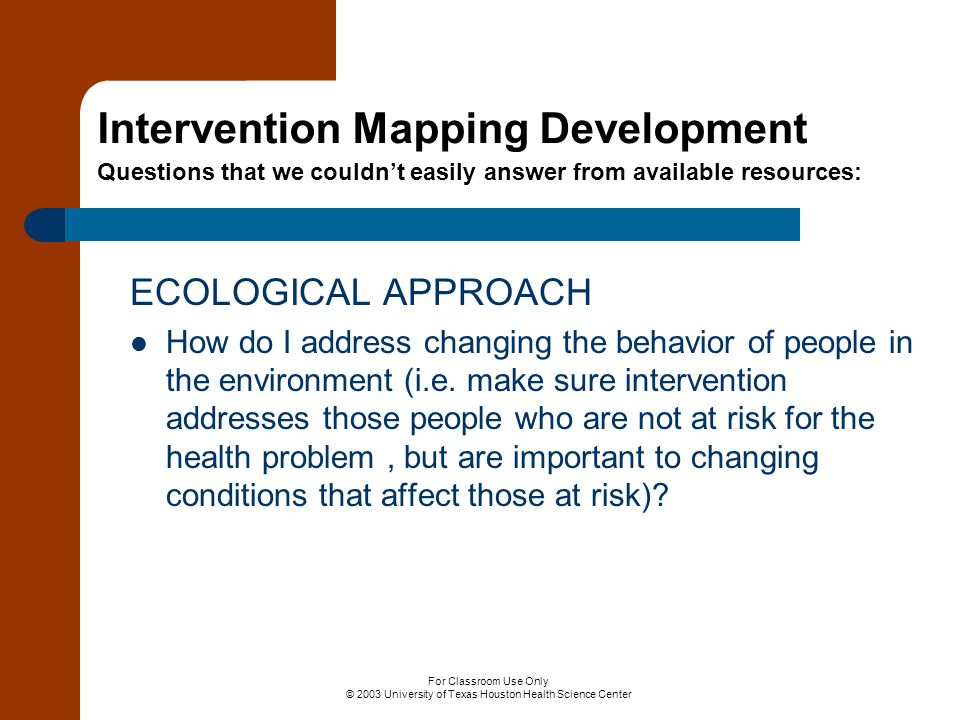 For Classroom Use Only © 2003 University of Texas Houston Health Science Center ECOLOGICAL APPROACH How do I address changing the behavior of people i