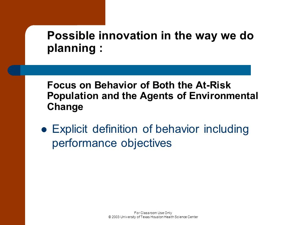 For Classroom Use Only © 2003 University of Texas Houston Health Science Center Possible innovation in the way we do planning : Focus on Behavior of Both the At-Risk Population and the Agents of Environmental Change Explicit definition of behavior including performance objectives