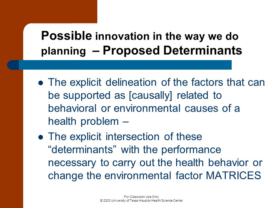 For Classroom Use Only © 2003 University of Texas Houston Health Science Center Possible innovation in the way we do planning – Proposed Determinants The explicit delineation of the factors that can be supported as [causally] related to behavioral or environmental causes of a health problem – The explicit intersection of these determinants with the performance necessary to carry out the health behavior or change the environmental factor MATRICES