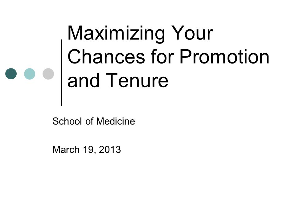 Maximizing Your Chances for Promotion and Tenure School of Medicine March 19, 2013