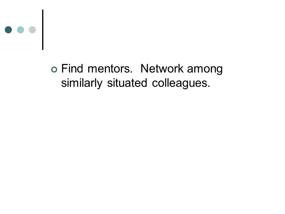 Find mentors. Network among similarly situated colleagues.