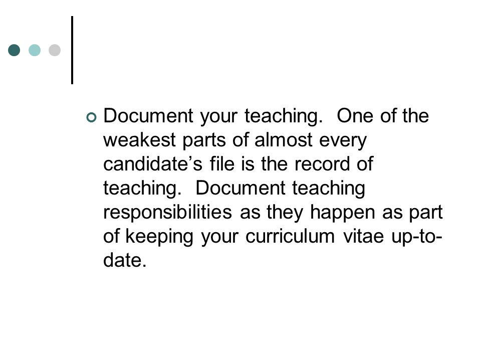 Document your teaching. One of the weakest parts of almost every candidates file is the record of teaching. Document teaching responsibilities as they