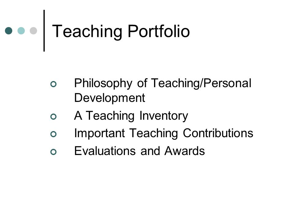 Teaching Portfolio Philosophy of Teaching/Personal Development A Teaching Inventory Important Teaching Contributions Evaluations and Awards