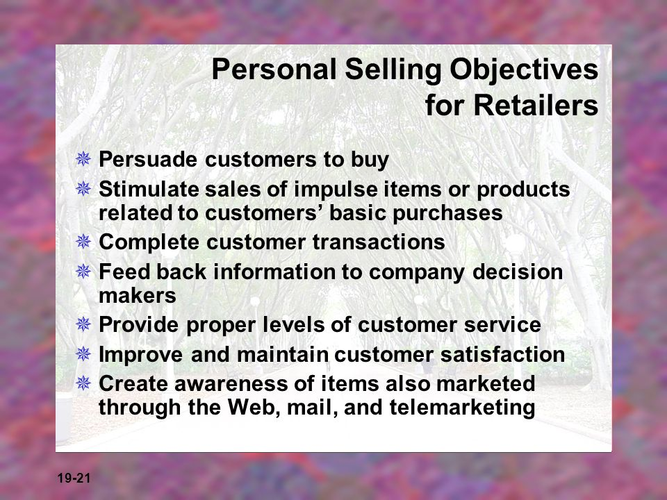 19-21 Personal Selling Objectives for Retailers Persuade customers to buy Stimulate sales of impulse items or products related to customers basic purc