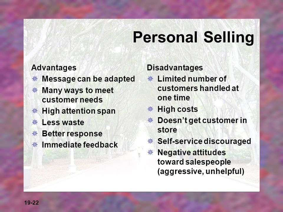 19-22 Personal Selling Advantages Message can be adapted Many ways to meet customer needs High attention span Less waste Better response Immediate fee