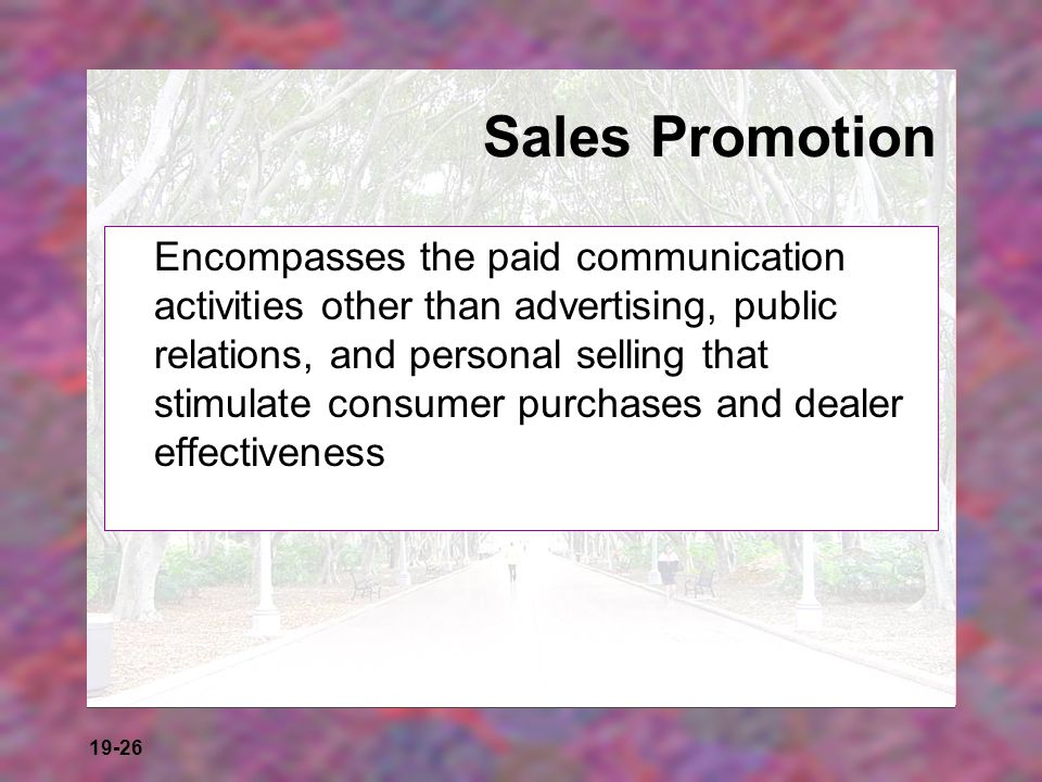 19-26 Sales Promotion Encompasses the paid communication activities other than advertising, public relations, and personal selling that stimulate cons
