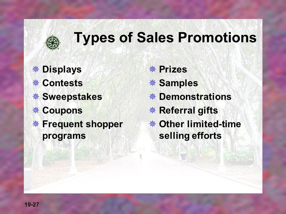 19-27 Types of Sales Promotions Displays Contests Sweepstakes Coupons Frequent shopper programs Prizes Samples Demonstrations Referral gifts Other lim