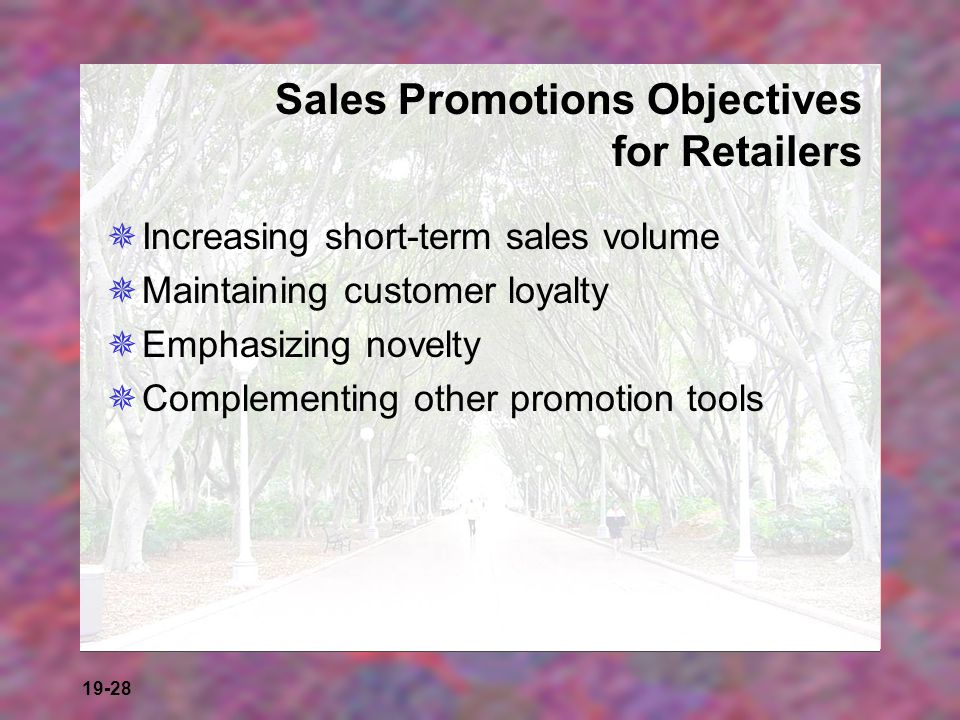 19-28 Sales Promotions Objectives for Retailers Increasing short-term sales volume Maintaining customer loyalty Emphasizing novelty Complementing othe