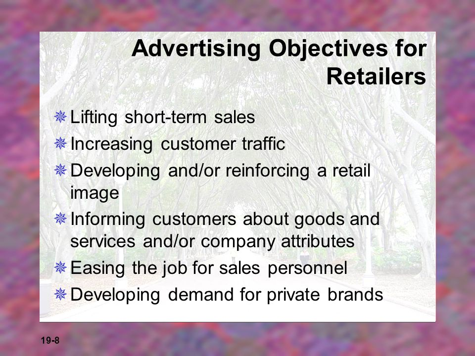 19-8 Advertising Objectives for Retailers Lifting short-term sales Increasing customer traffic Developing and/or reinforcing a retail image Informing