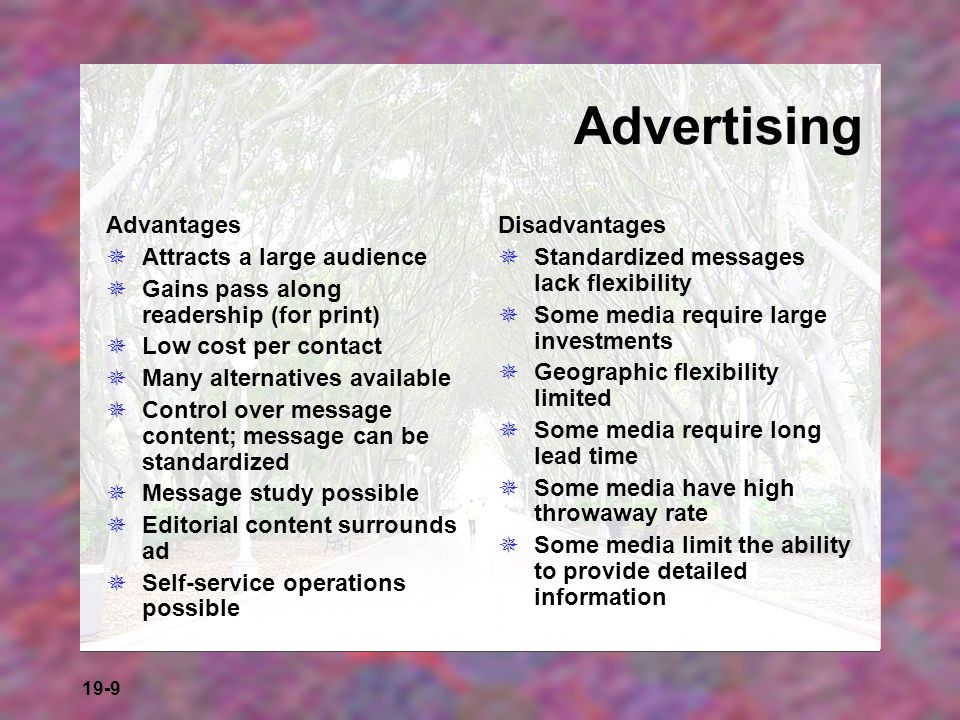 19-9 Advertising Advantages Attracts a large audience Gains pass along readership (for print) Low cost per contact Many alternatives available Control