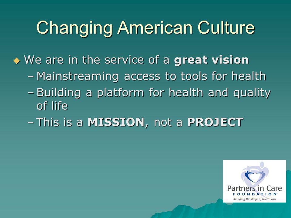 Changing American Culture We are in the service of a great vision We are in the service of a great vision –Mainstreaming access to tools for health –B